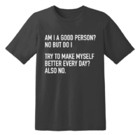 Am I A Good Person No But Do I Try To Make Myself Better Every Day Also No T Shirt