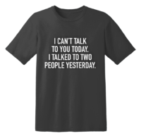 I Can't Talk To You Today I Talked To Two People Yesterday T Shirt