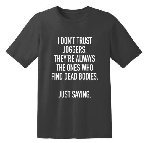 I Don't Trust Joggers They're Always The Ones Who Find Dead Bodies Just Saying T Shirt