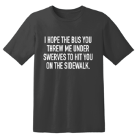I Hope The Bus You Threw Me Under Swerves To Hit You On The Sidewalk T Shirt