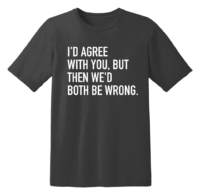 I'd Agree With You, But Then We'd Both Be Wrong T Shirt