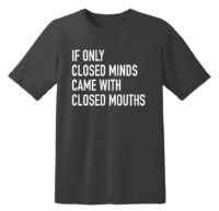 If Only Closed Minds Came With Closed Mouths T Shirt