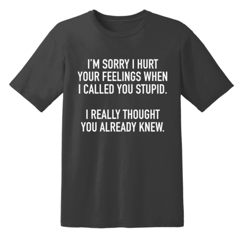 I'm Sorry I Hurt Your Feelings When I Called You Stupid I Really Thought You Already Knew T Shirt