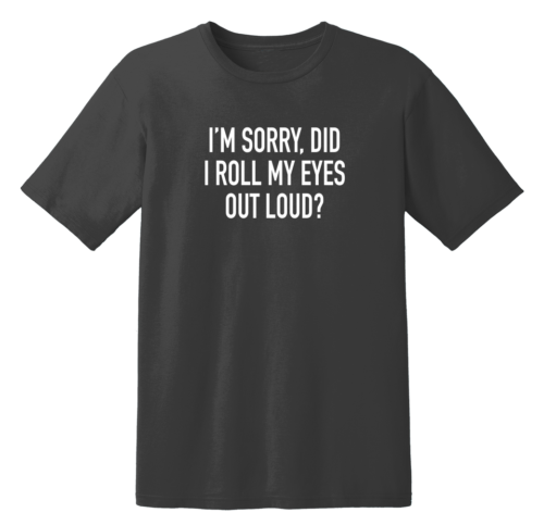 I'm Sorry Did I Roll My Eyes Out Loud T Shirt