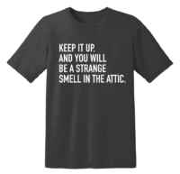 Keep It Up. And You Will Be A Strange Smell In The Attic T Shirt