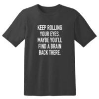 Keep Rolling Your Eyes Maybe You'll Find A Brain Back There T Shirt