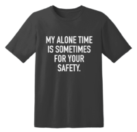 My Alone Time Is Sometimes For Your Safety T Shirt