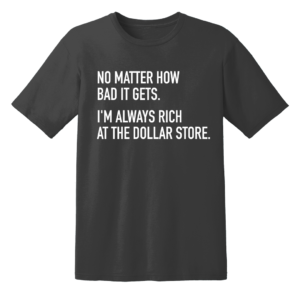 No Matter How Bad It Gets. I'm Always Rich At The Dollar Store T Shirt