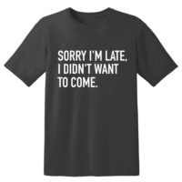 Sorry I'm Late, I Didn't Want To Come T Shirt