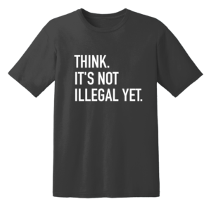 Think. It's Not Illegal Yet T Shirt