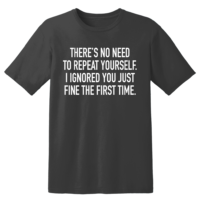 There's No Need To Repeat Yourself I Ignored You Just Fine The First Time T Shirt