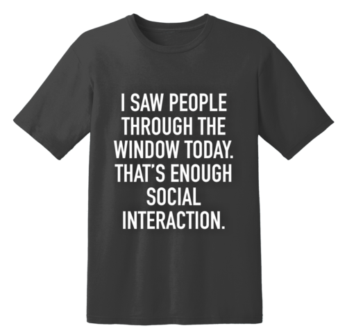I Saw People Through The Window Today That's Enough Social Interaction T Shirt